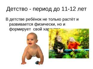 Детство - период до 11-12 лет В детстве ребёнок не только растёт и развиваетс