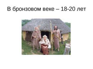 В бронзовом веке – 18-20 лет