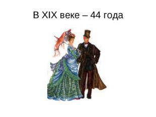 В XIX веке – 44 года