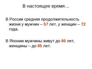 В настоящее время… В России средняя продолжительность жизни у мужчин – 57 лет
