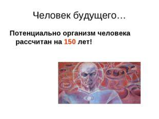 Человек будущего… Потенциально организм человека рассчитан на 150 лет!