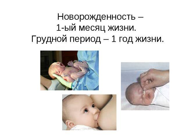 Новорожденность – 1-ый месяц жизни. Грудной период – 1 год жизни.