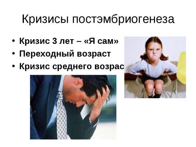 Кризисы постэмбриогенеза Кризис 3 лет – «Я сам» Переходный возраст Кризис сре...