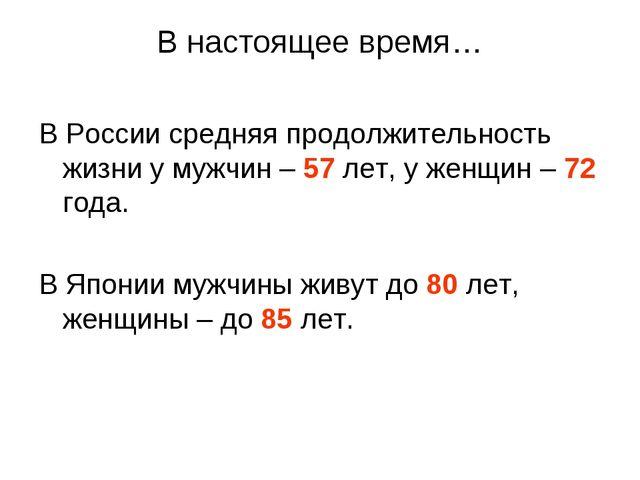 В настоящее время… В России средняя продолжительность жизни у мужчин – 57 лет...