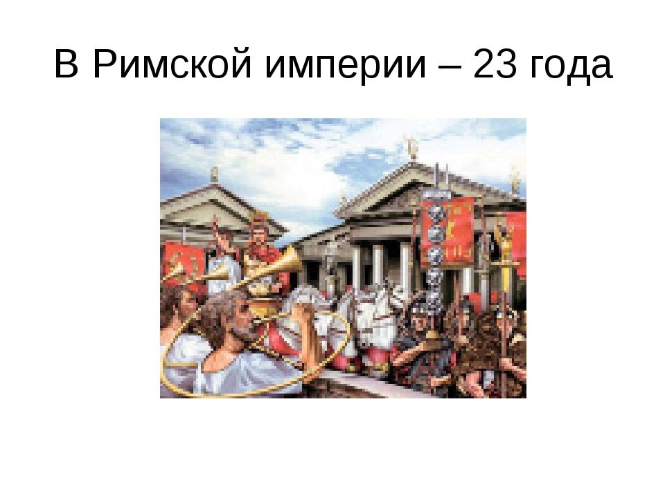 В Римской империи – 23 года