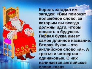 Король загадал им загадку: «Вам поможет волшебное слово, за которым вы всегд