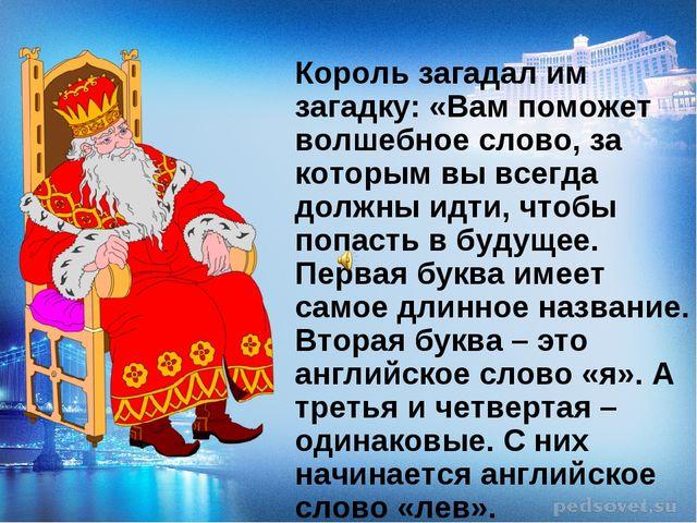 Король загадал им загадку: «Вам поможет волшебное слово, за которым вы всегд...