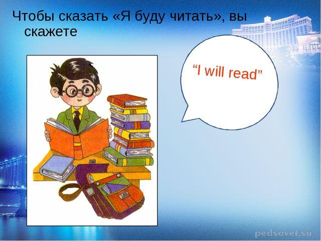 """Чтобы сказать «Я буду читать», вы скажете """"I will read"""""""