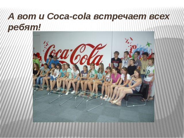 А вот и Coca-cola встречает всех ребят!