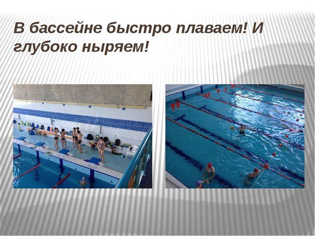 В бассейне быстро плаваем! И глубоко ныряем!