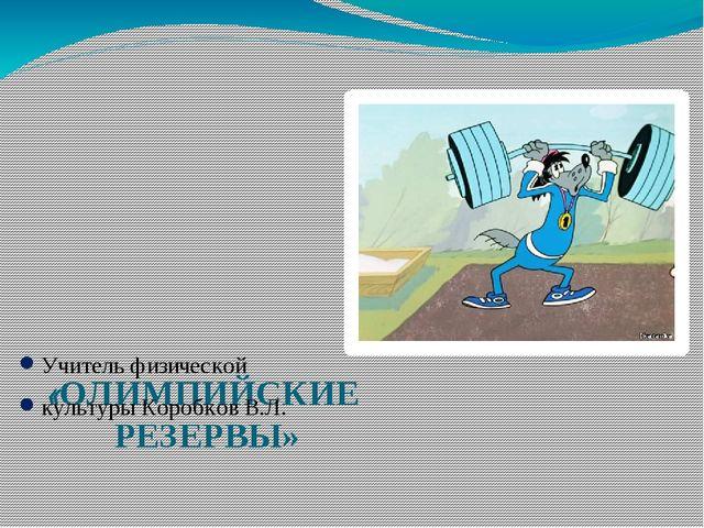 «ОЛИМПИЙСКИЕ РЕЗЕРВЫ» Учитель физической культуры Коробков В.Л.