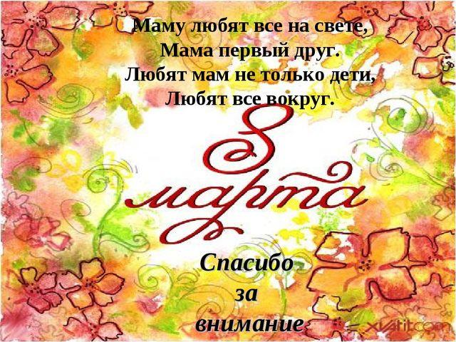 Спасибо за внимание Маму любят все на свете, Мама первый друг. Любят мам не т...