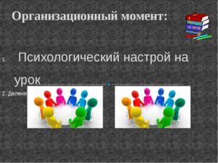 Психологический настрой на урок 2. Деление на группы ( на 2 группы ) Организ