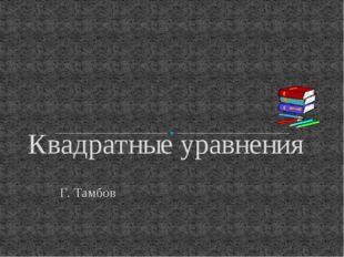Г. Тамбов Квадратные уравнения