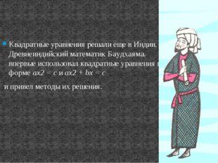Квадратные уравнения решали еще в Индии. Древнеиндийский математик Баудхаяма.