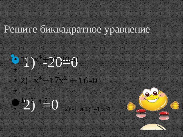 Решите биквадратное уравнение