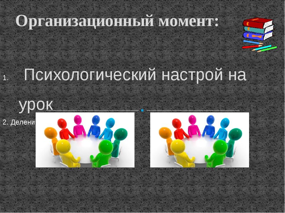 Психологический настрой на урок 2. Деление на группы ( на 2 группы ) Организ...