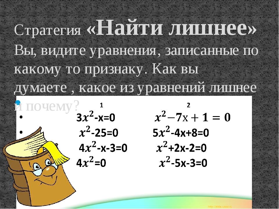 Стратегия «Найти лишнее» Вы, видите уравнения, записанные по какому то призна...