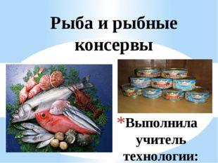 Выполнила учитель технологии: Бактыгалиева Надежда Рахметовна Рыба и рыбные к