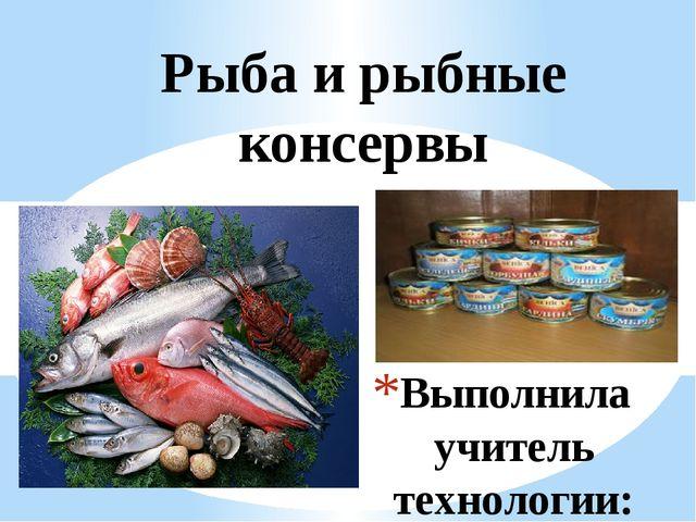 Выполнила учитель технологии: Бактыгалиева Надежда Рахметовна Рыба и рыбные к...
