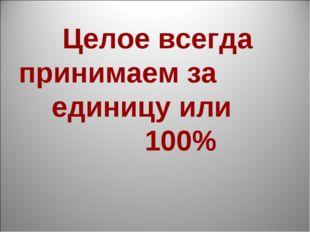 Целое всегда принимаем за единицу или 100%