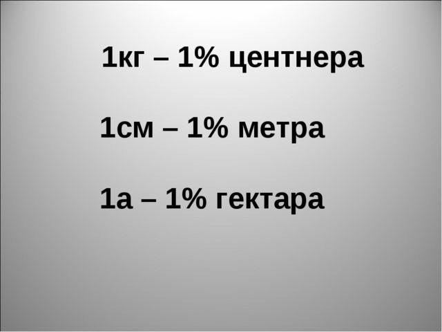 1кг – 1% центнера 1см – 1% метра 1а – 1% гектара