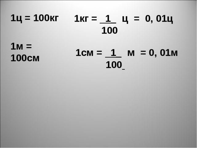 1кг = 1_ ц = 0, 01ц 100 1ц = 100кг 1м = 100см 1см = 1_ м = 0, 01м 100