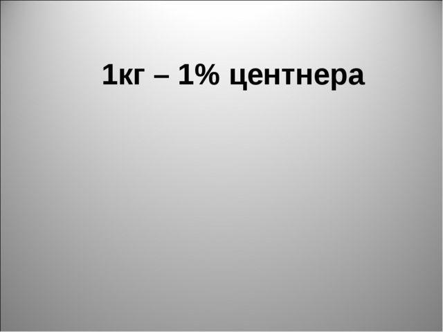 1кг – 1% центнера