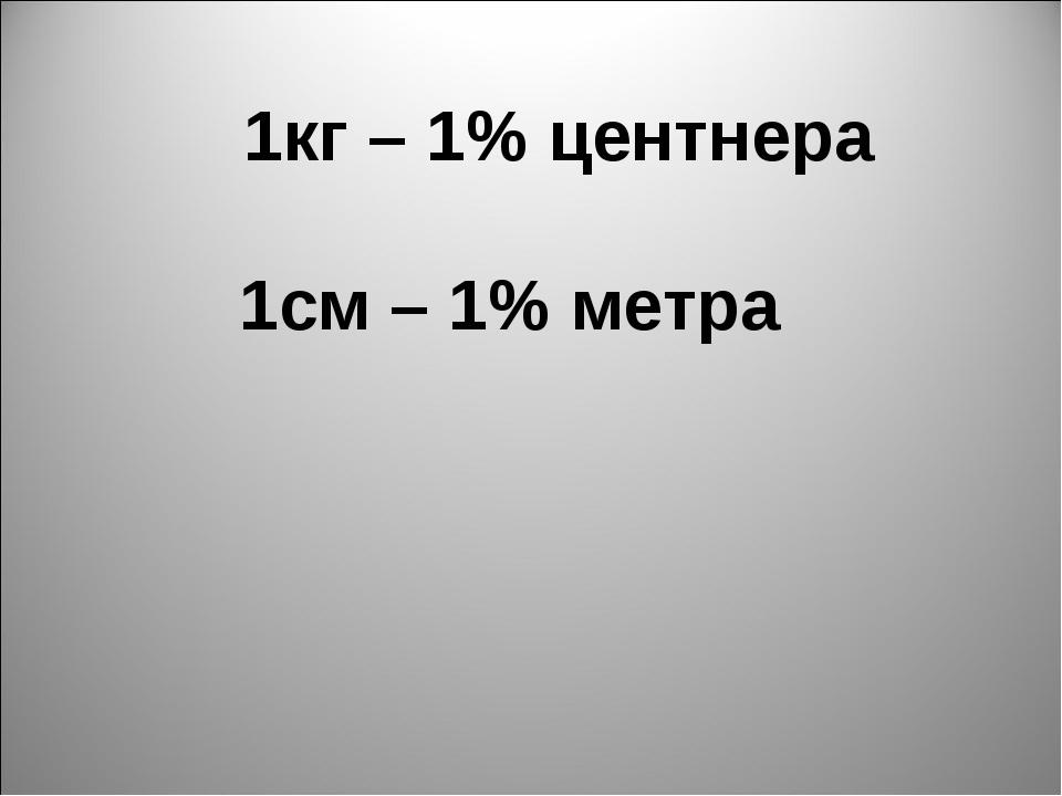 1кг – 1% центнера 1см – 1% метра