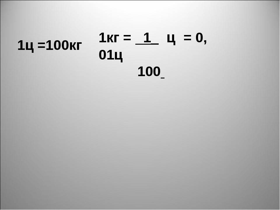 1ц =100кг 1кг = 1_ ц = 0, 01ц 100