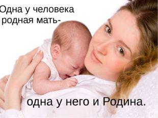 Одна у человека родная мать- одна у него и Родина.