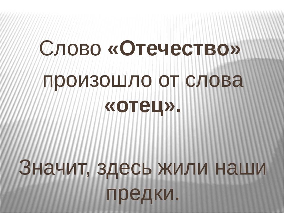 Слово «Отечество» произошло от слова «отец». Значит, здесь жили наши предки.