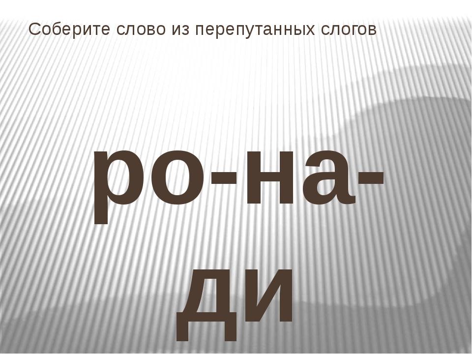 Соберите слово из перепутанных слогов ро-на-ди