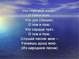 Что глаз мой видит, О том и пою. Что ухо слышит, О том и пою. Что сердце чует