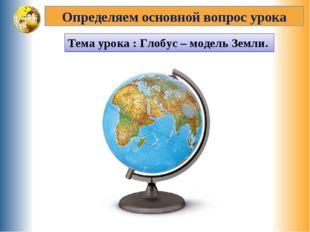 Определяем основной вопрос урока Тема урока : Глобус – модель Земли.