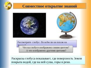Совместное открытие знаний Рассмотрите глобус. Во всём ли он похож на Землю?