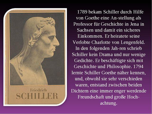 1789 bekam Schiller durch Hilfe von Goethe eine Anstellung als Professor für...