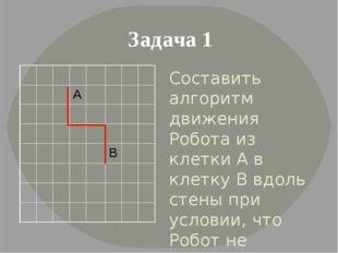 Составить алгоритм движения Робота из клетки А в клетку В вдоль стены при усл