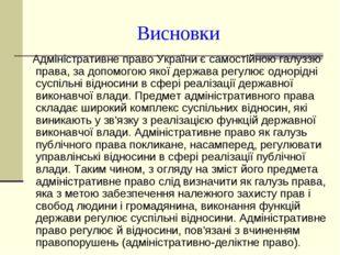 Висновки Адміністративне право України є самостійною галуззю права, за допомо