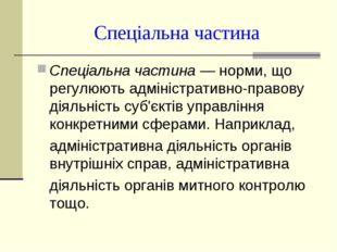 Спеціальна частина Спеціальна частина — норми, що регулюють адміністративно-п