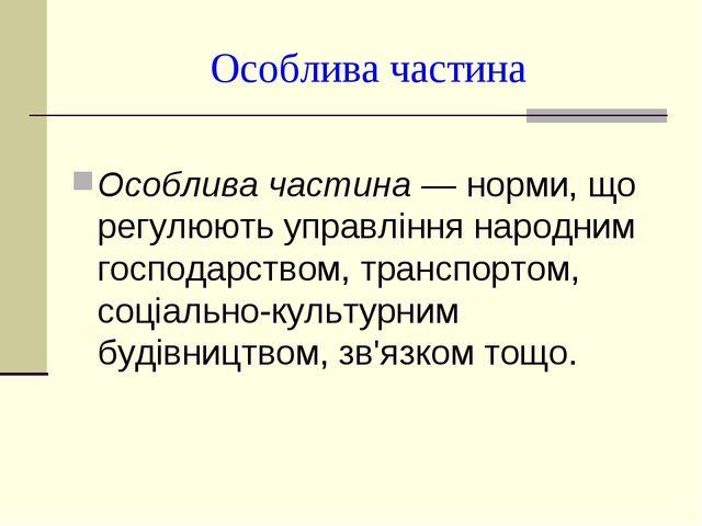 Особлива частина Особлива частина — норми, що регулюють управління народним г...