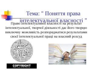 """Тема: """" Поняття права інтелектуальної власності """" Право інтелектуальної влас"""
