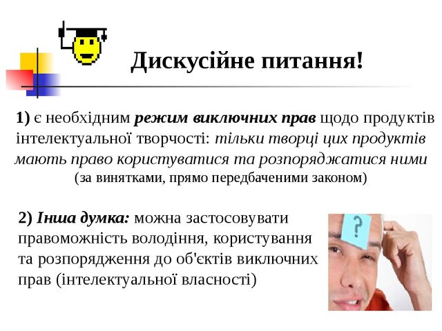 Дискусійне питання! 1) є необхідним режим виключних прав щодо продуктів інте...