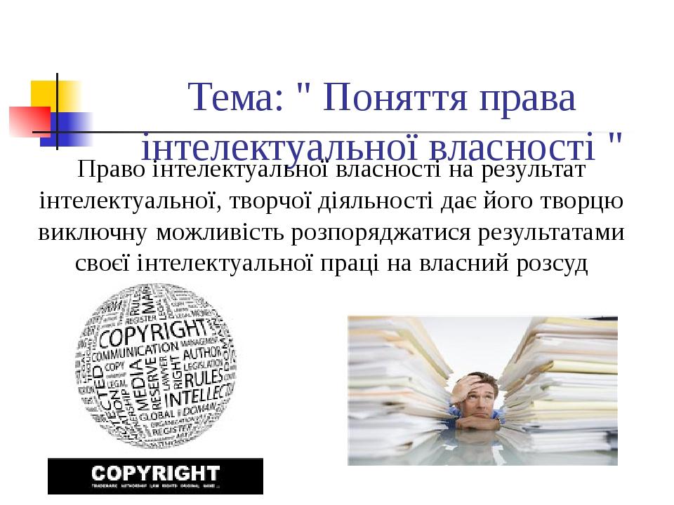 """Тема: """" Поняття права інтелектуальної власності """" Право інтелектуальної влас..."""