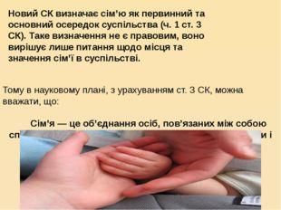 Новий СК визначає сім'ю як первинний та основний осередок суспільства (ч. 1 с