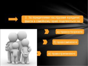 2. За юридичними наслідками юридичні факти в сімейному праві поділяються на а