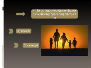4. За складом юридичні факти в сімейному праві поділяються на а) прості б) ск