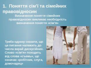 1. Поняття сім'ї та сімейних правовідносин Визначення поняття сімейних правов