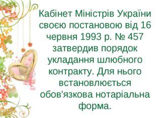 Кабінет Міністрів України своєю постановою від 16 червня 1993 р. № 457 затвер