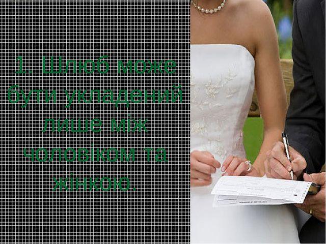 1. Шлюб може бути укладений лише між чоловіком та жінкою.